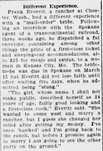 "Newspaper article titled, Different Experience. Text reads, Frank Everett, a rancher at Chester, Wash., had a different experience with a 'mail-order' bride. Following an interview with the Spokane agent of a transcontinental railroad, three weeks ago, he dispatched a fat envelope, containing among other things the price of a first-class ticket and sleeping-car accommodations, also $25 for meals and extras, to a woman in Kansas City, Mo. The bride-to-be was due in Spokane on March 15 but Everitt did not lose faith until after waiting five days, when he admitted being 'stung.' 'The girl, whose name I shall not make public, described herself as 24 years of age, fairly good looking and a first-class cook,' Everitt said. 'She wanted to come west and marry a rancher, but I guess she changed her mind after getting my money. I've been ""bunked"" and I'm going back to the ranch, but before I promise again to marry I am going to see the party on the ground.'"