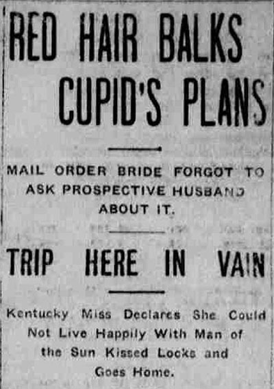 "Newspaper article heading that reads, ""Red Hair Balks Cupid's Plans: Mail Order Bride Forgot to Ask Prospective Husband about It: Trip Here in Vain: Kentucky Miss Declares She Could Not Live Happily with Man of the Sun Kissed Locks and Goes Home."