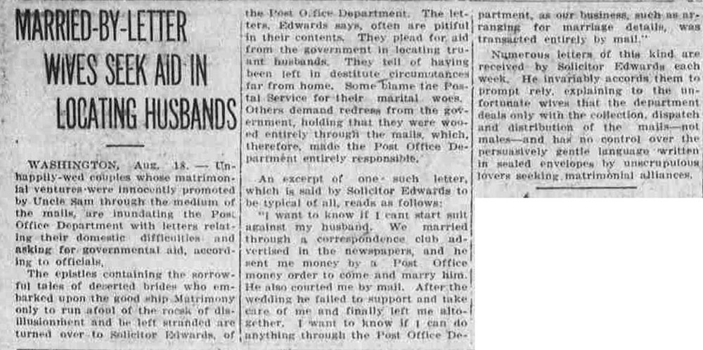 Newspaper article titled, Married-by-Letter Wives Seek Aid in Locating Husbands. Text reads, Washington, Aug. 18 – Unhappily-wed couples whose matrimonial ventures were innocently promoted by Uncle Sam through the medium of the mails, are inundating the Post Office Department with letters relating their domestic difficulties and asking for governmental aid, according to officials. The epistles containing the sorrowful tales of deserted brides who embarked upon the good ship Matrimony only to run afoul of the rocks of disillusionment and be left stranded are turned over to Solicitor Edwards, of the Post Office Department. The letters, Edwards says, often are pitiful in their contents. They plead for aid from the government in locating truant husbands. They tell of having been left in destitute circumstances far from home. Some blame the Postal Service for their marital woes. Others demand redress from the government, holding that they were wooed entirely through the mails, which, therefore, made the Post Office Department entirely responsible. An excerpt of one such letter, which is said by Solicitor Edwards to be typical of all, reads as follows: 'I want to know if I cant [sic] start suit against my husband. We married through a correspondence club advertised in the newspapers, and he sent me money by a Post Office money order to come and marry him. He also courted me by mail. After the wedding he failed to support and take care of me and finally left me altogether. I want to know if I can do anything through the Post Office Department, as our business, such as arranging for marriage details, was transacted entirely by mail.' Numerous letters of this kind are received by Solicitor Edwards each week. He invariably accords them to prompt rely [sic], explaining to the unfortunate wives that the department deals only with the collection, dispatch, and distribution of the mails – not mates – and has no control over the persuasively gentle language written in sealed envelopes by unscrupulous lovers seeking matrimonial alliances.