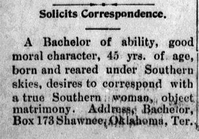 Personal ad, titled, Solicits Correspondence. Ad reads, A Bachelor of ability, good moral character, 45 yrs. of age, born and reared under Southern skies, desires to correspond with a true Southern woman, object matrimony. Address, Bachelor, Box 173 Shawnee, Oklahoma, Ter.