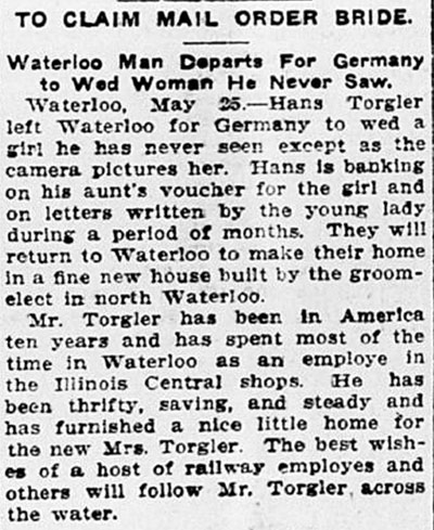 Newspaper clipping, titled, To Claim Mail Order Bride: Waterloo Man Departs for Germany to Wed Woman He Never Saw. Text reads, Waterloo, May 25 – Hans Torgler left Waterloo for Germany to wed a girl he has never seen except as the camera pictures her. Hans is banking on his aunt's voucher for the girl and on letters written by the young lady during a period of months. They will return to Waterloo to make their home in a fine new house built by the groom-elect in north Waterloo. Mr. Torgler has been in America ten years and has spent most of the time in Waterloo as an employee in the Illinois Central shops. He has been thrifty, saving, and steady and has furnished a nice little home for the new Mrs. Torgler. The best wishes of a host of railway employes [sic] and others will follow Mr. Torgler across the water.