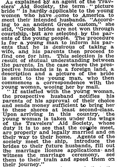 Newspaper clipping that reads, 'As explained by an agent of the Travelers' Aid Society, the term 'picture bride' is hardly applicable to the young women who have come to America to meet their intended husbands. 'According to an ancient Greek custom,' she said, 'Greek brides are not won through courtship, but are selected by the parents of the young people. The procedure is for a young man to inform his parents that he is desirous of taking a wife, and his parents then proceed to find one for him. This selection is the result of mutual understanding between parents. In the case where the prospective husband is in a foreign land, a description and a picture of the bride is sent to the young man, who then commences a correspondence with the young woman, wooing her by mail. If satisfied with the young woman, the prospective husband notifies his parents of his approval of their choice and sends money sufficient to being her to these shores at least second-class. Upon arriving in this country, the young woman is taken under the wings of the Travelers' Aid Society, whose duty it is to see that the couple meet, are properly married and on their way to their home. Agents of the society meet the ship, introduce the brides to their future husbands, fill out the marriage license applications and witness the marriage ceremony, see them to their train and speed them on their journey.