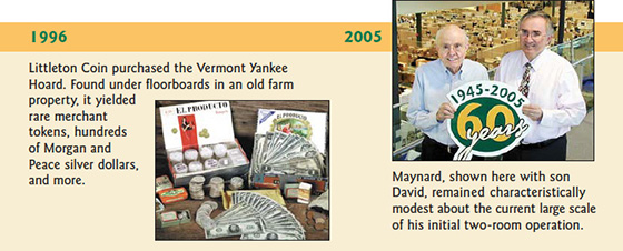 1996: Littleton Coin purchased the Vermont Yankee Hoard. Found under floorboards in an old farm property, it yielded rare merchant 1okens, hundreds of Morgan and Peace silver dollars, and more. Maynard, shown here with son David, remained characteristically modest about the current large scale of his initial two-room operation.